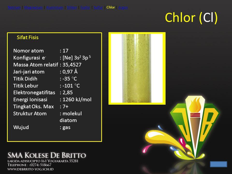 Chlor (Cl) Sifat Fisis Nomor atom : 17 Konfigurasi e- : [Ne] 3s2 3p 5